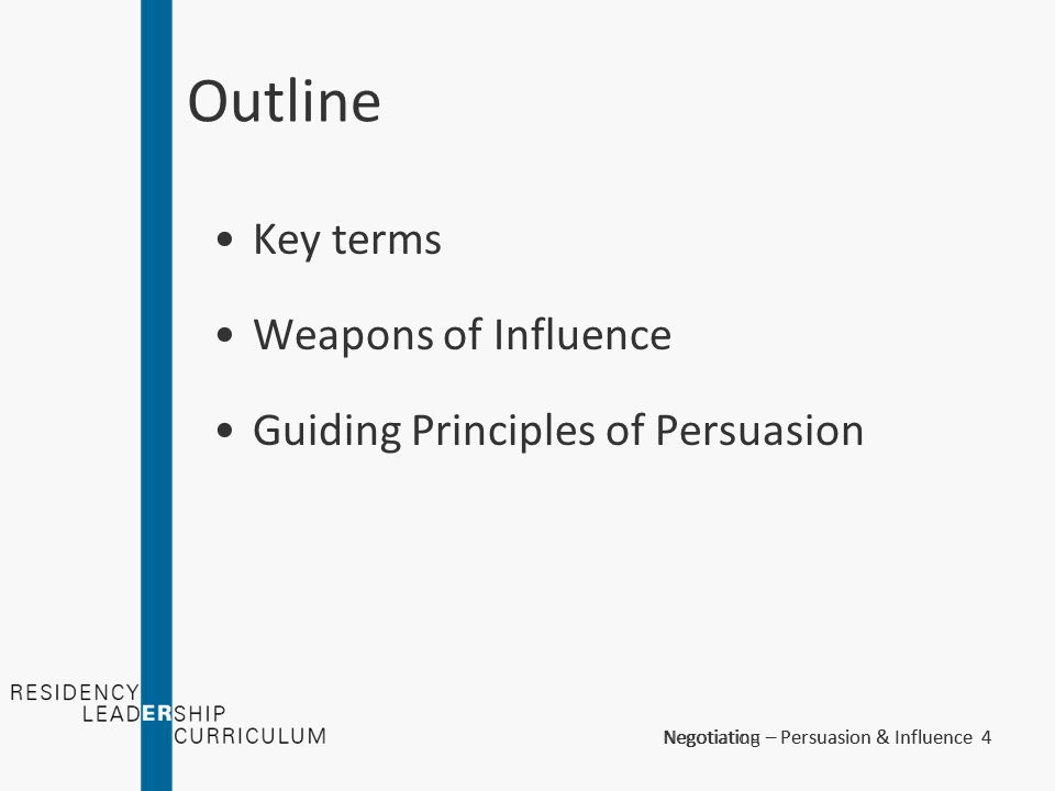 Negotiation – Persuasion & Influence 5Negotiating – Persuasion & Influence 5 Key Terms - Persuasion An act or the action of influencing the mind by arguments of reasons offered by anything that moves the mind or passions or inclines the will to a determination.