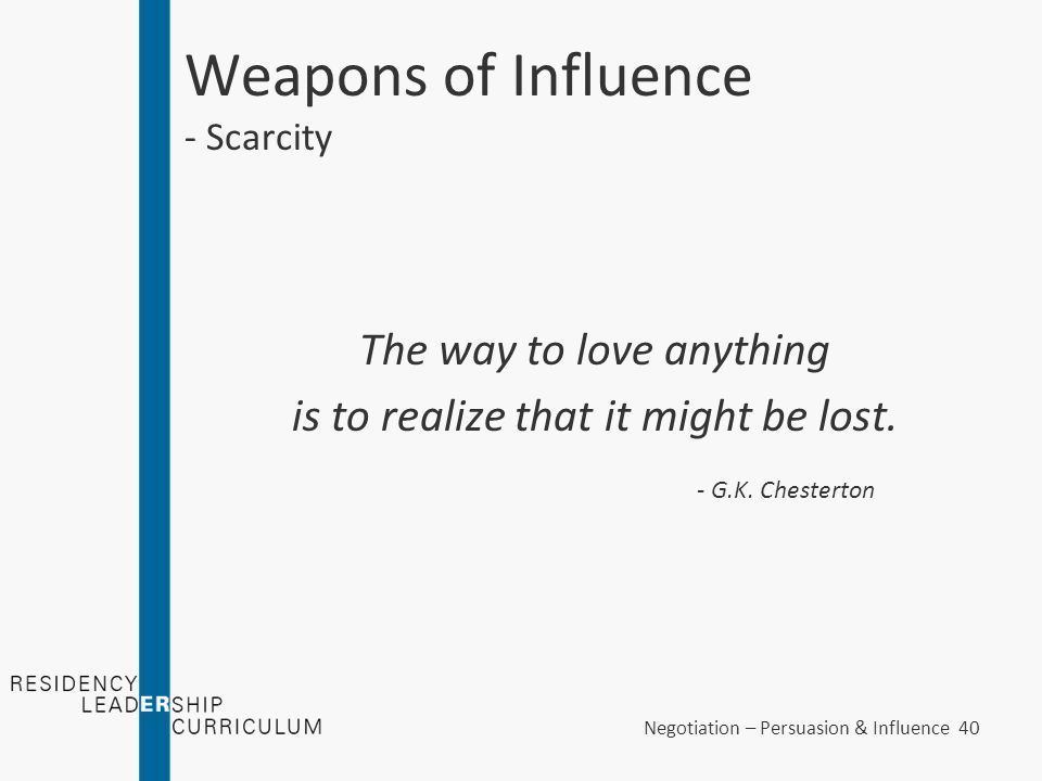 Negotiation – Persuasion & Influence 40 Weapons of Influence - Scarcity The way to love anything is to realize that it might be lost. - G.K. Chesterto
