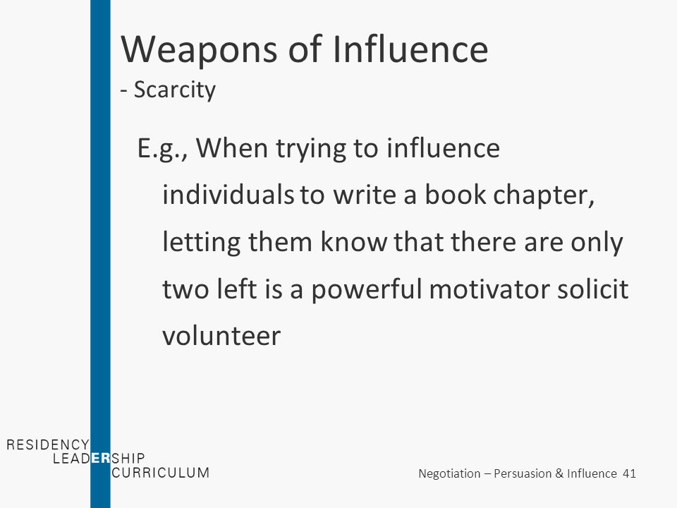 Negotiation – Persuasion & Influence 41 Weapons of Influence - Scarcity E.g., When trying to influence individuals to write a book chapter, letting th