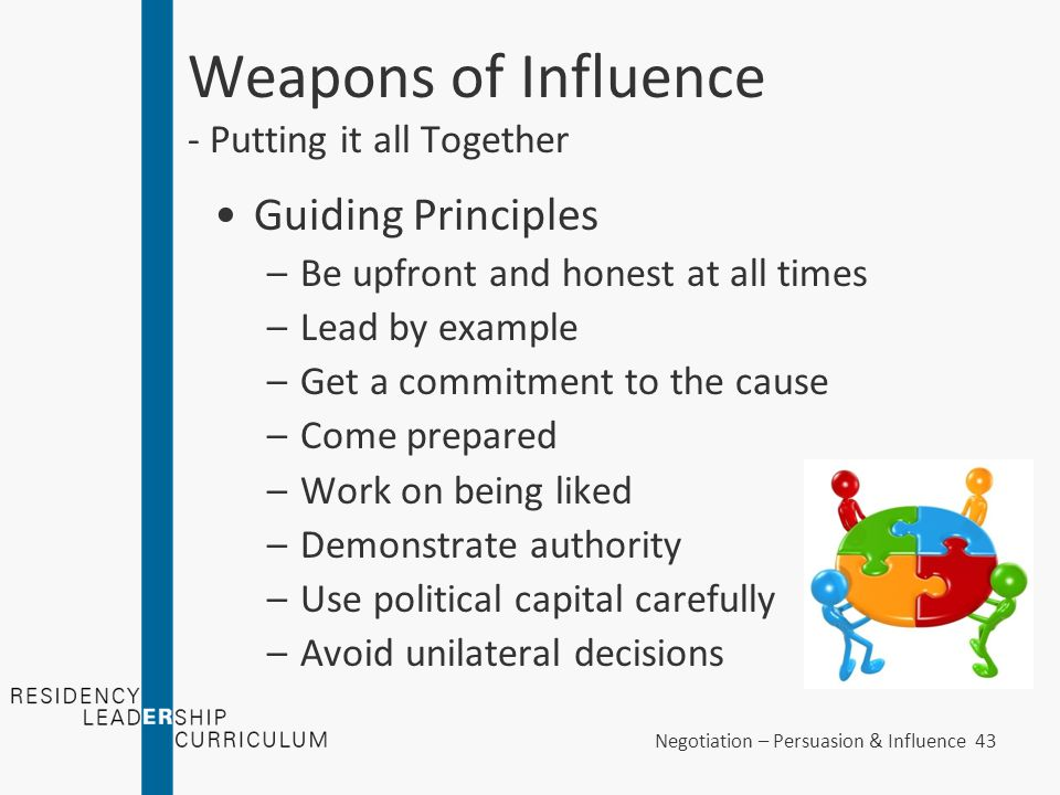 Negotiation – Persuasion & Influence 43 Weapons of Influence - Putting it all Together Guiding Principles –Be upfront and honest at all times –Lead by