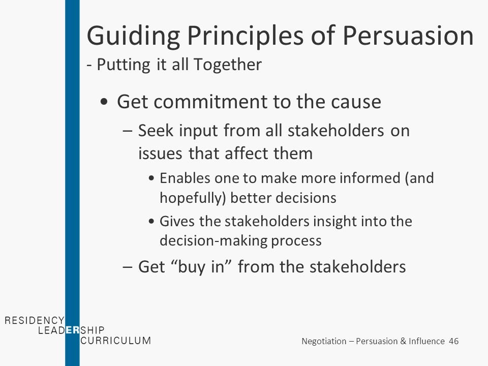 Negotiation – Persuasion & Influence 46 Guiding Principles of Persuasion - Putting it all Together Get commitment to the cause –Seek input from all st