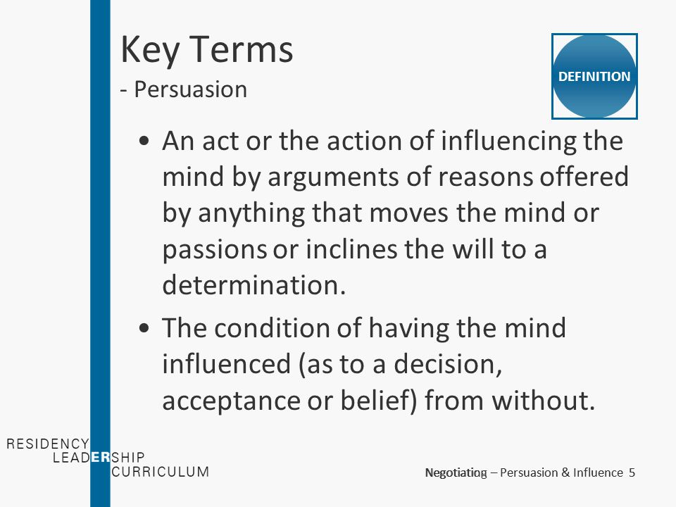 Negotiation – Persuasion & Influence 5Negotiating – Persuasion & Influence 5 Key Terms - Persuasion An act or the action of influencing the mind by ar