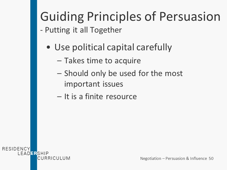 Negotiation – Persuasion & Influence 50 Guiding Principles of Persuasion - Putting it all Together Use political capital carefully –Takes time to acqu