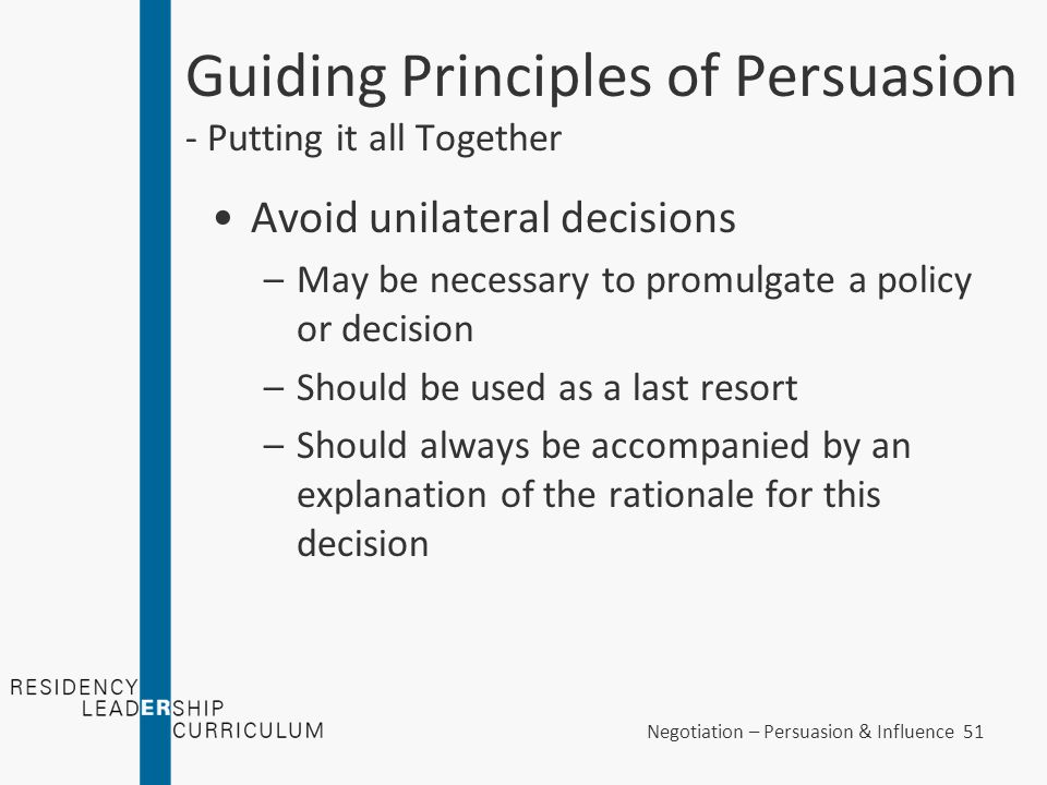 Negotiation – Persuasion & Influence 51 Guiding Principles of Persuasion - Putting it all Together Avoid unilateral decisions –May be necessary to pro