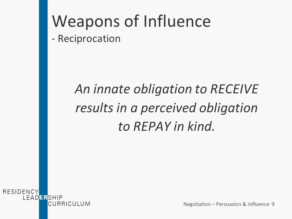 Negotiation – Persuasion & Influence 20 Weapons of Influence - Commitment and Consistency Application of Commitment and Consistency –E.g., You are the leader of your residency's education track.