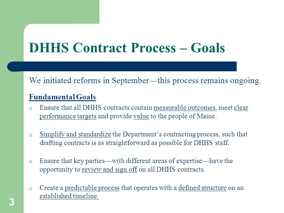 3 DHHS Contract Process – Goals We initiated reforms in September—this process remains ongoing. Fundamental Goals o Ensure that all DHHS contracts con
