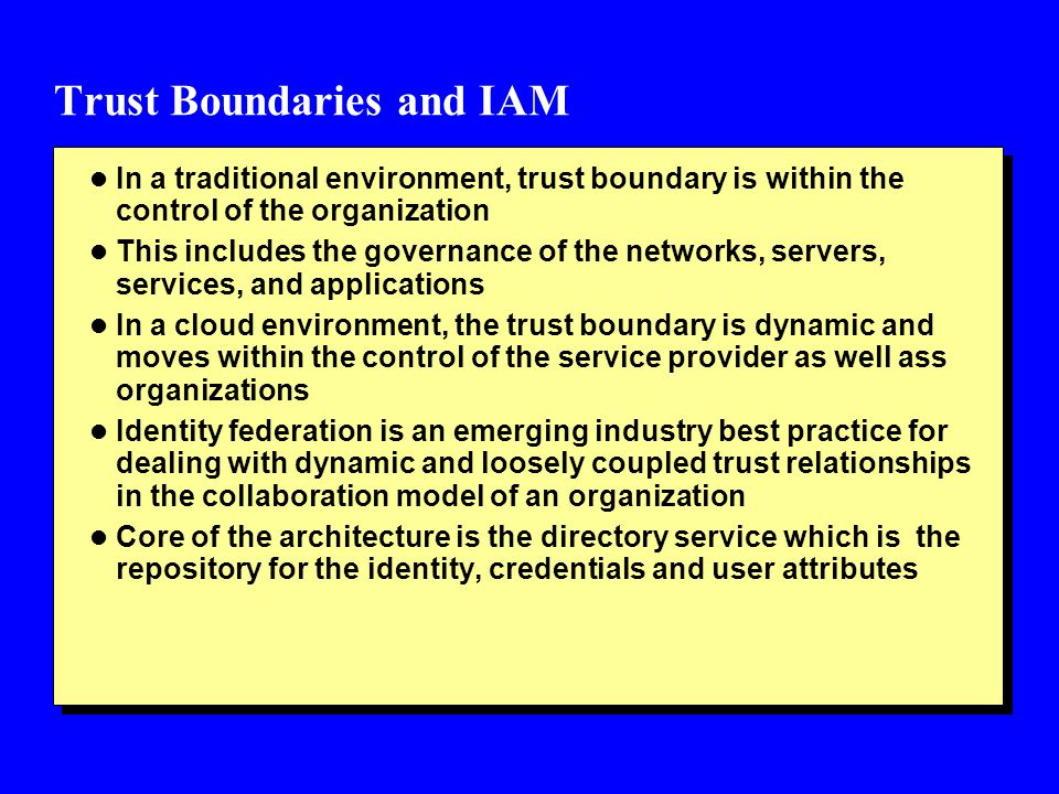 Trust Boundaries and IAM l In a traditional environment, trust boundary is within the control of the organization l This includes the governance of th