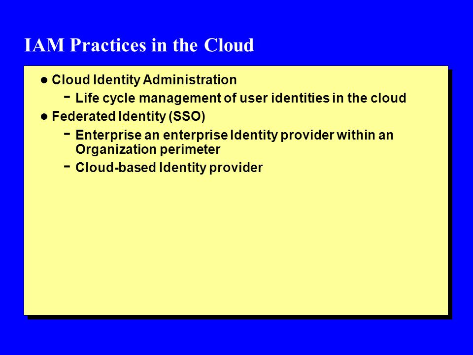 IAM Practices in the Cloud l Cloud Identity Administration - Life cycle management of user identities in the cloud l Federated Identity (SSO) - Enterp