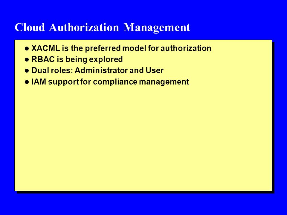 Cloud Authorization Management l XACML is the preferred model for authorization l RBAC is being explored l Dual roles: Administrator and User l IAM su