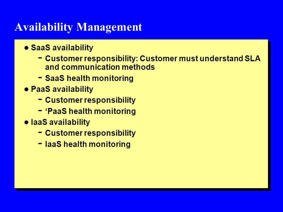 Availability Management l SaaS availability - Customer responsibility: Customer must understand SLA and communication methods - SaaS health monitoring