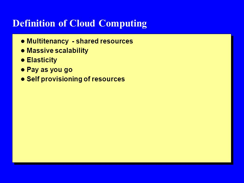 Definition of Cloud Computing l Multitenancy - shared resources l Massive scalability l Elasticity l Pay as you go l Self provisioning of resources