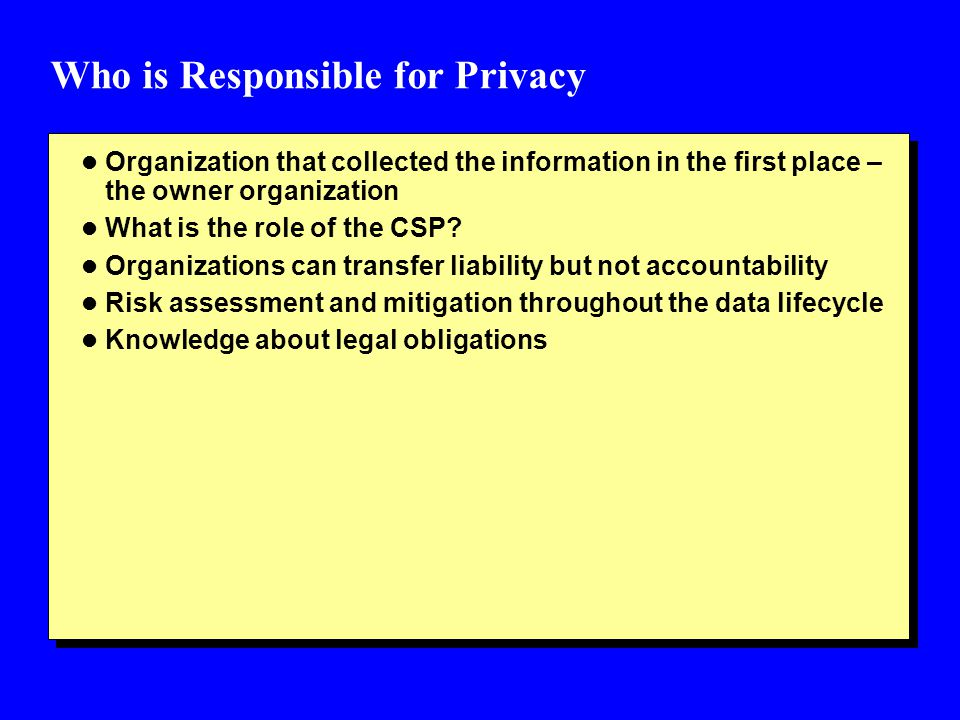 Who is Responsible for Privacy l Organization that collected the information in the first place – the owner organization l What is the role of the CSP
