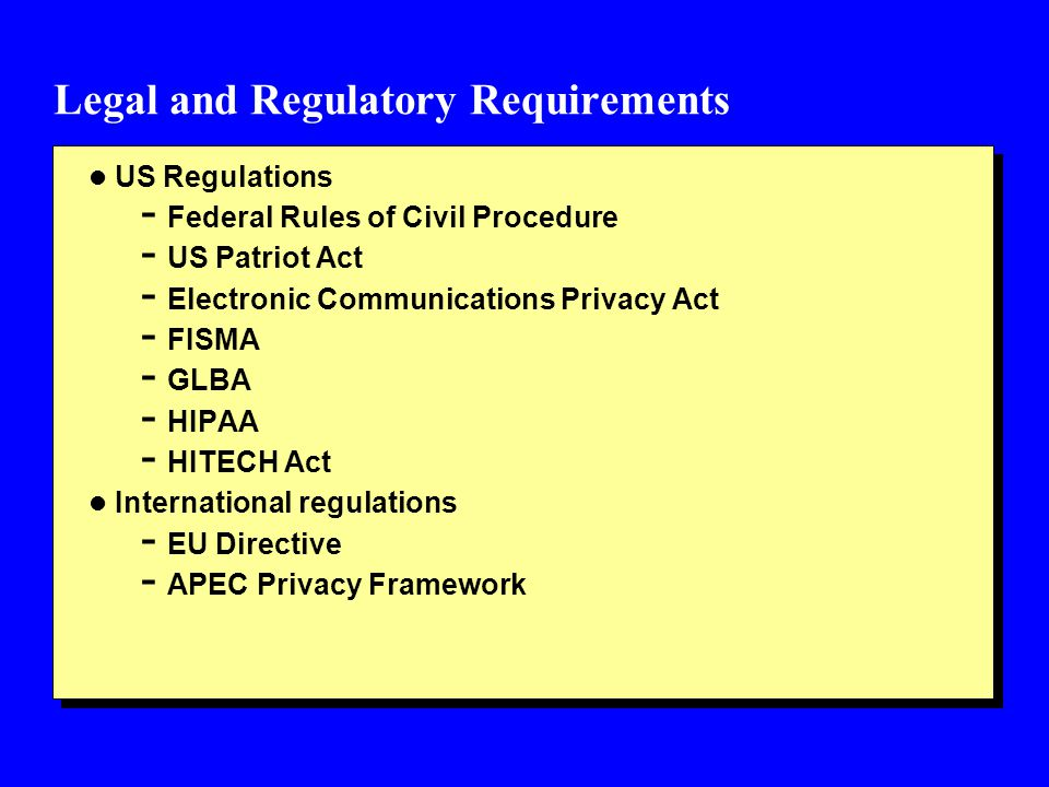 Legal and Regulatory Requirements l US Regulations - Federal Rules of Civil Procedure - US Patriot Act - Electronic Communications Privacy Act - FISMA