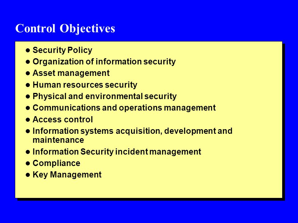 Control Objectives l Security Policy l Organization of information security l Asset management l Human resources security l Physical and environmental