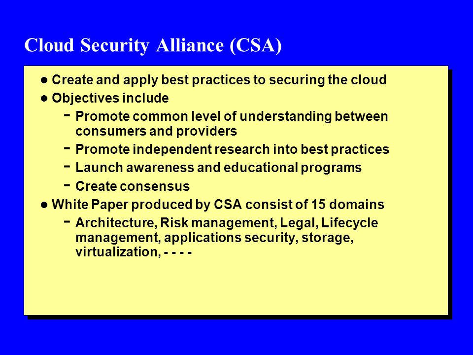 Cloud Security Alliance (CSA) l Create and apply best practices to securing the cloud l Objectives include - Promote common level of understanding bet