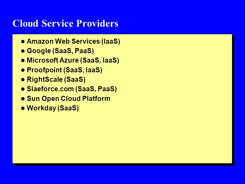 Cloud Service Providers l Amazon Web Services (IaaS) l Google (SaaS, PaaS) l Microsoft Azure (SaaS, IaaS) l Proofpoint (SaaS, IaaS) l RightScale (SaaS