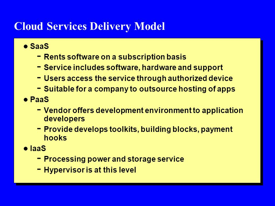 Cloud Services Delivery Model l SaaS - Rents software on a subscription basis - Service includes software, hardware and support - Users access the ser