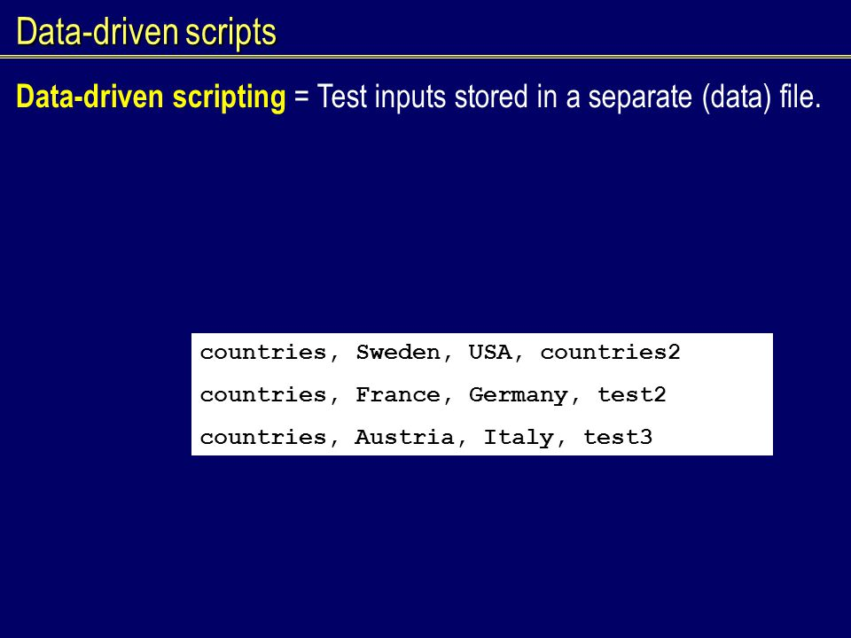 Data-driven scripts Data-driven scripting = Test inputs stored in a separate (data) file. countries, Sweden, USA, countries2 countries, France, German