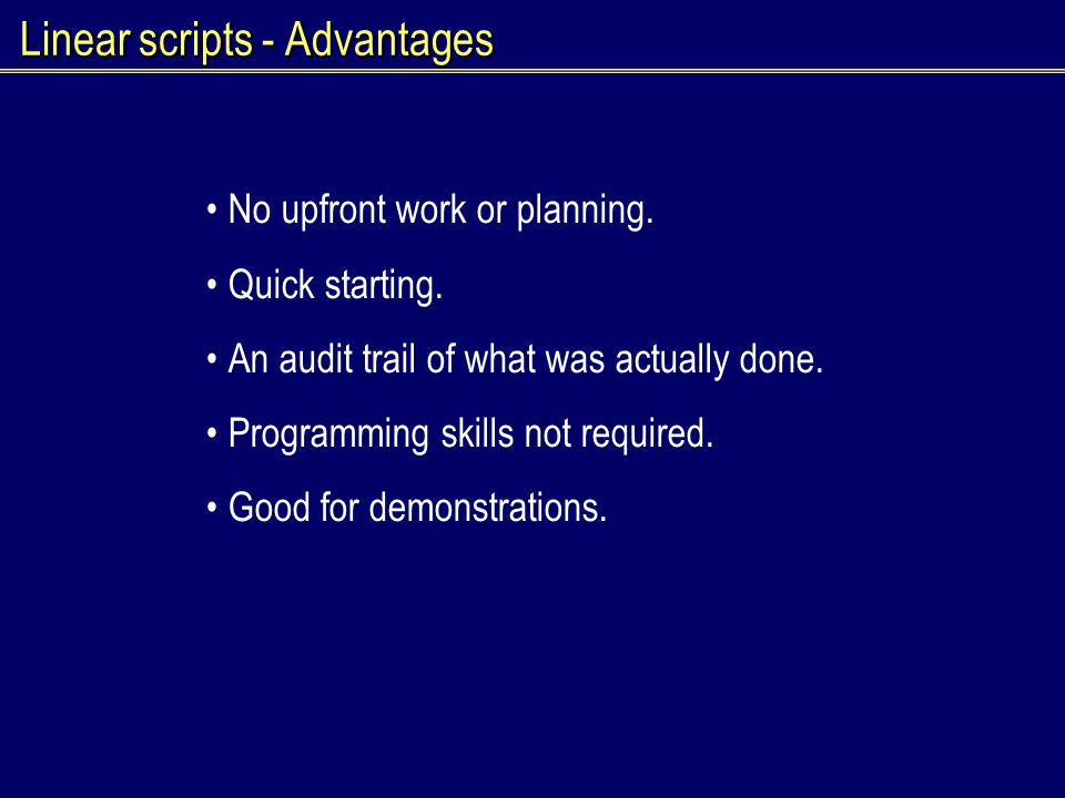 Linear scripts - Advantages No upfront work or planning. Quick starting. An audit trail of what was actually done. Programming skills not required. Go