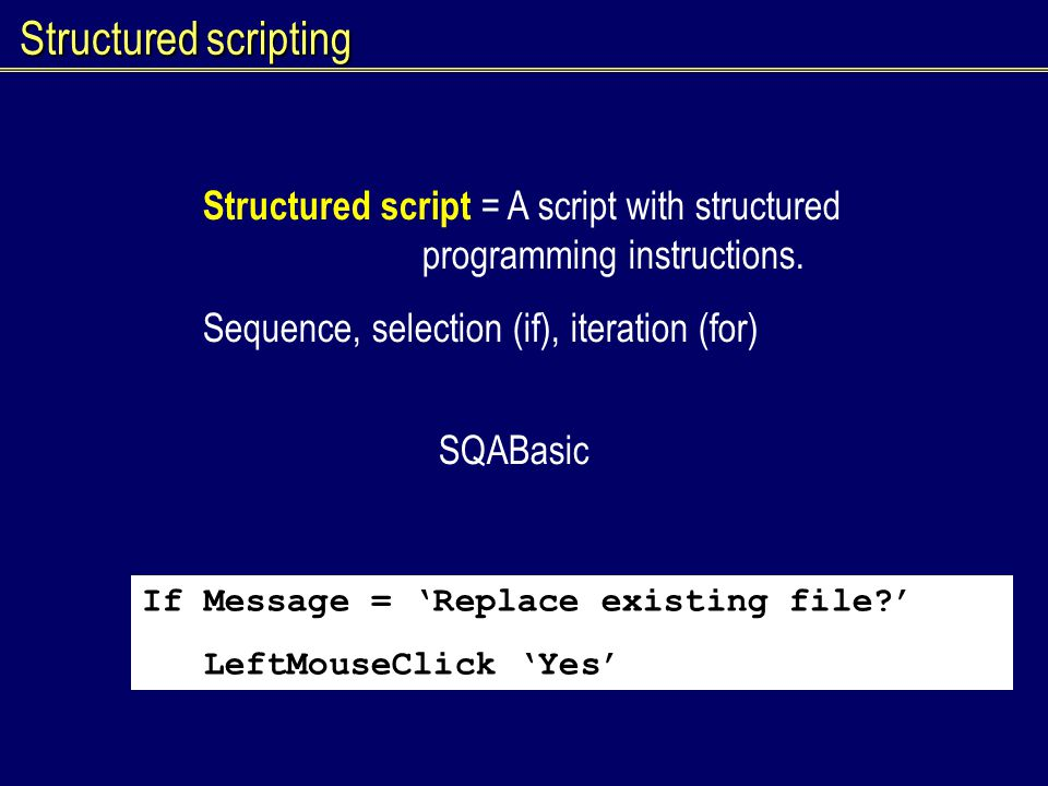 Structured scripting Structured script = A script with structured programming instructions. Sequence, selection (if), iteration (for) SQABasic If Mess