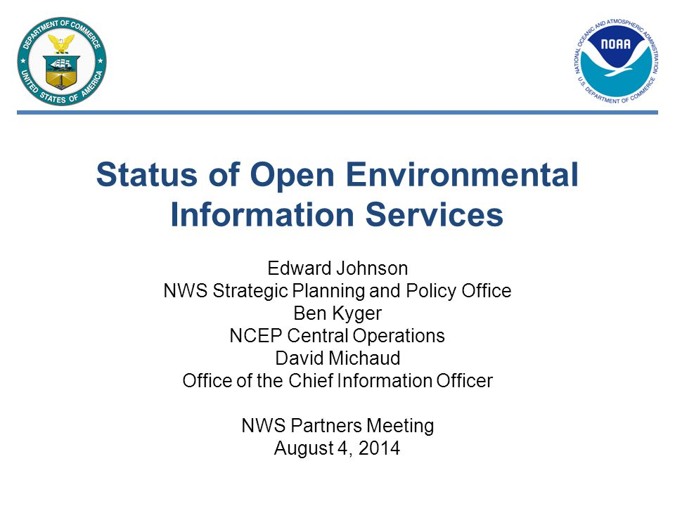 Status of Open Environmental Information Services Edward Johnson NWS Strategic Planning and Policy Office Ben Kyger NCEP Central Operations David Michaud Office of the Chief Information Officer NWS Partners Meeting August 4, 2014