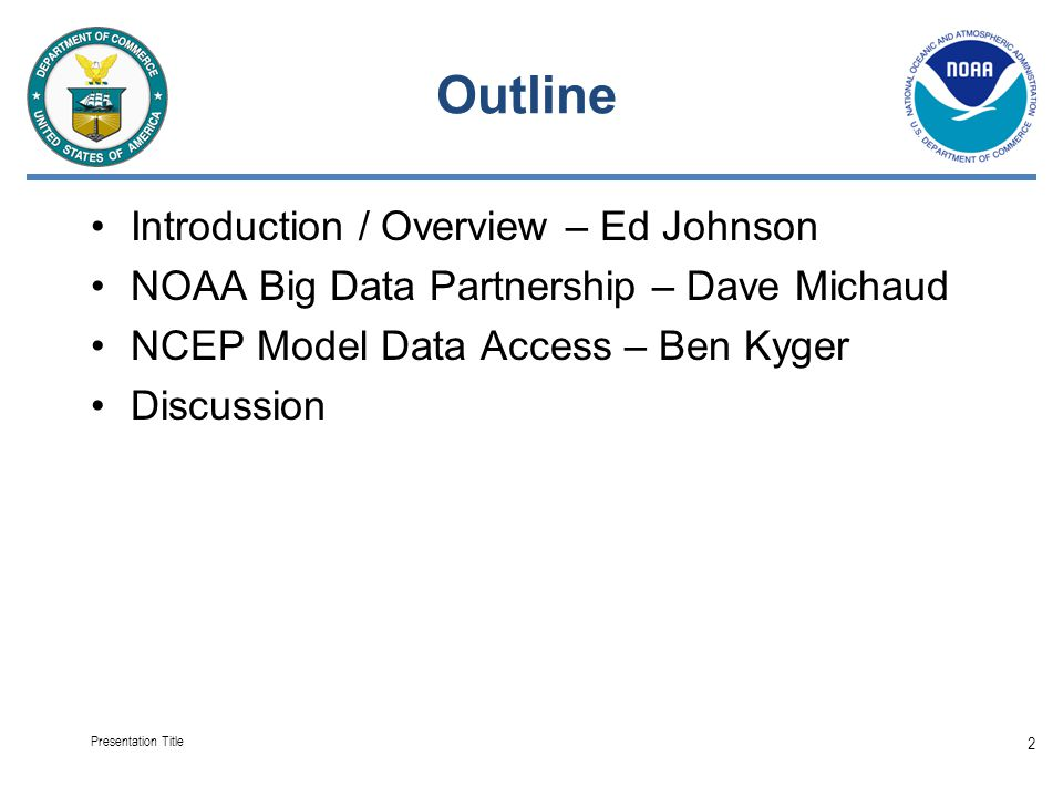 Outline Introduction / Overview – Ed Johnson NOAA Big Data Partnership – Dave Michaud NCEP Model Data Access – Ben Kyger Discussion Presentation Title 2