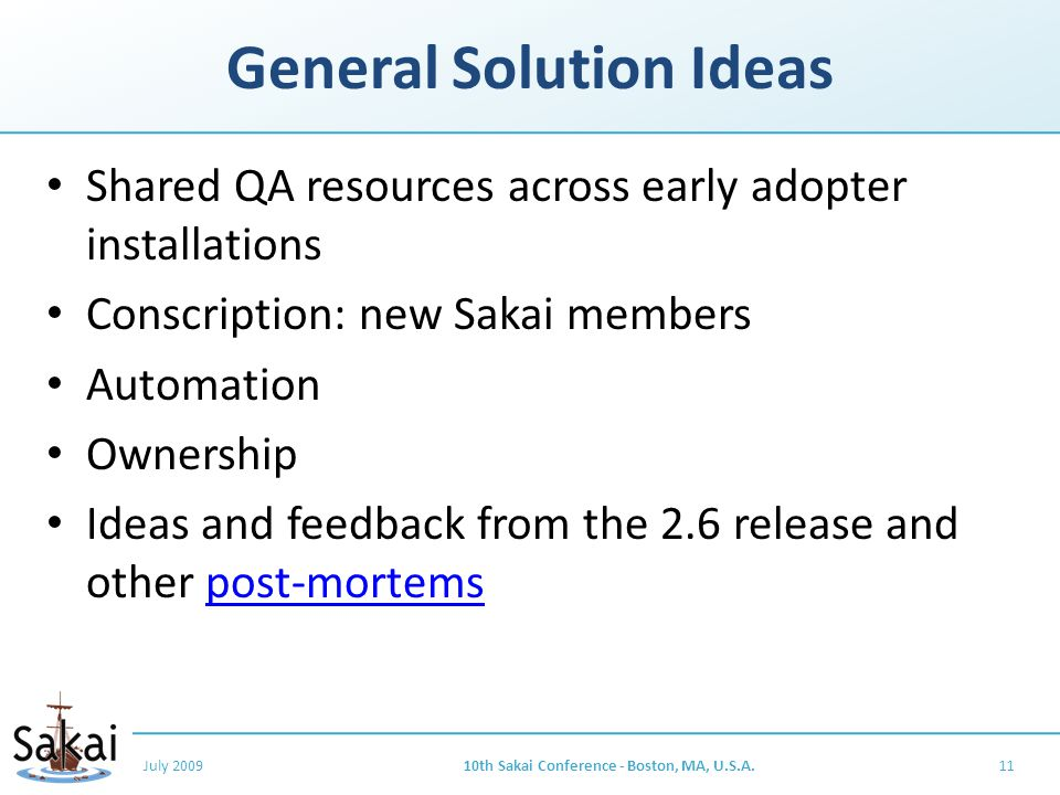 General Solution Ideas Shared QA resources across early adopter installations Conscription: new Sakai members Automation Ownership Ideas and feedback from the 2.6 release and other post-mortemspost-mortems July 200910th Sakai Conference - Boston, MA, U.S.A.11