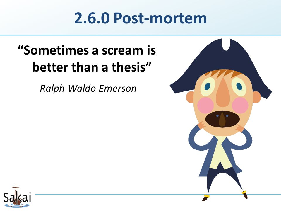2.6.0 Post-mortem Sometimes a scream is better than a thesis Ralph Waldo Emerson