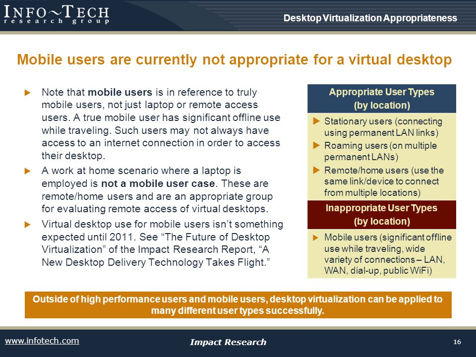 www.infotech.com Impact Research 16 Mobile users are currently not appropriate for a virtual desktop  Note that mobile users is in reference to truly mobile users, not just laptop or remote access users.