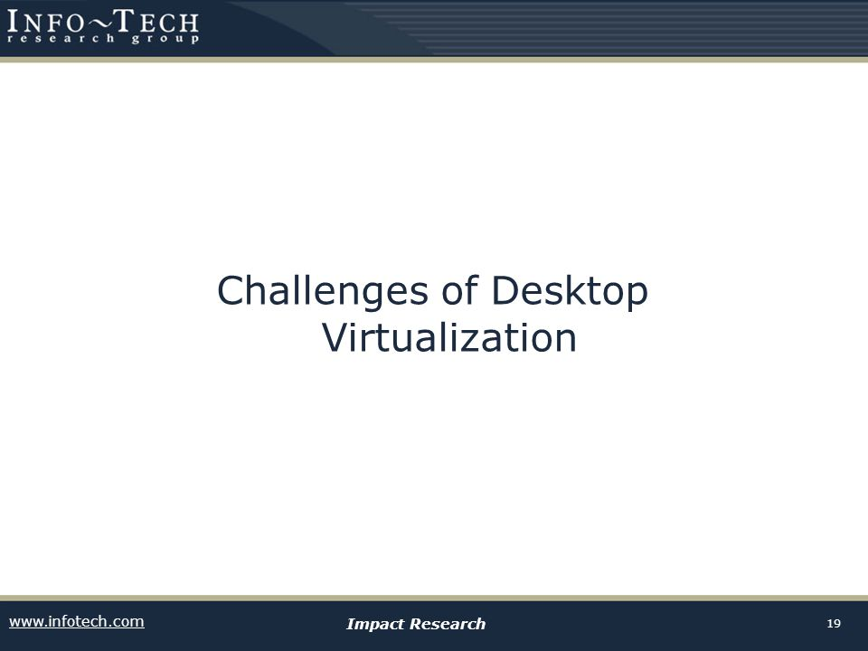 www.infotech.com Impact Research 19 Challenges of Desktop Virtualization