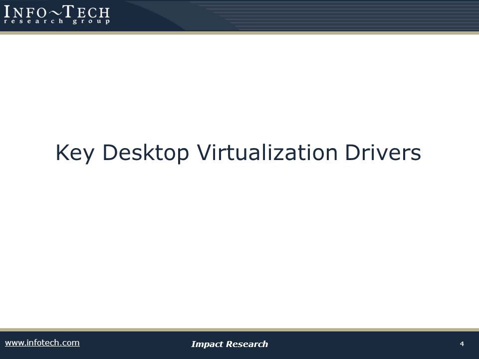 www.infotech.com Impact Research 5 Implementing desktop virtualization can reduce desk-side support costs by as much as 40%  Reducing desk side support can reduce total IT spending by 5%.