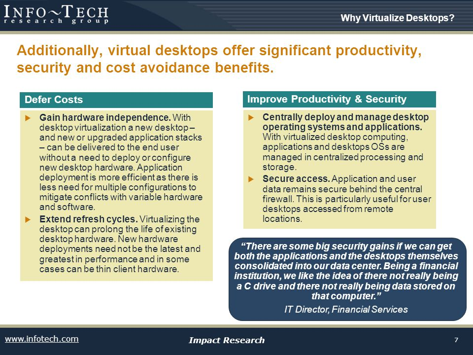 www.infotech.com Impact Research 7 Additionally, virtual desktops offer significant productivity, security and cost avoidance benefits.