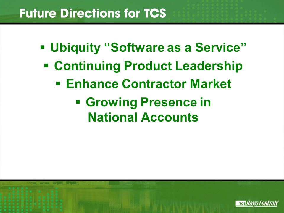  Ubiquity Software as a Service  Continuing Product Leadership  Enhance Contractor Market  Growing Presence in National Accounts Future Directions for TCS