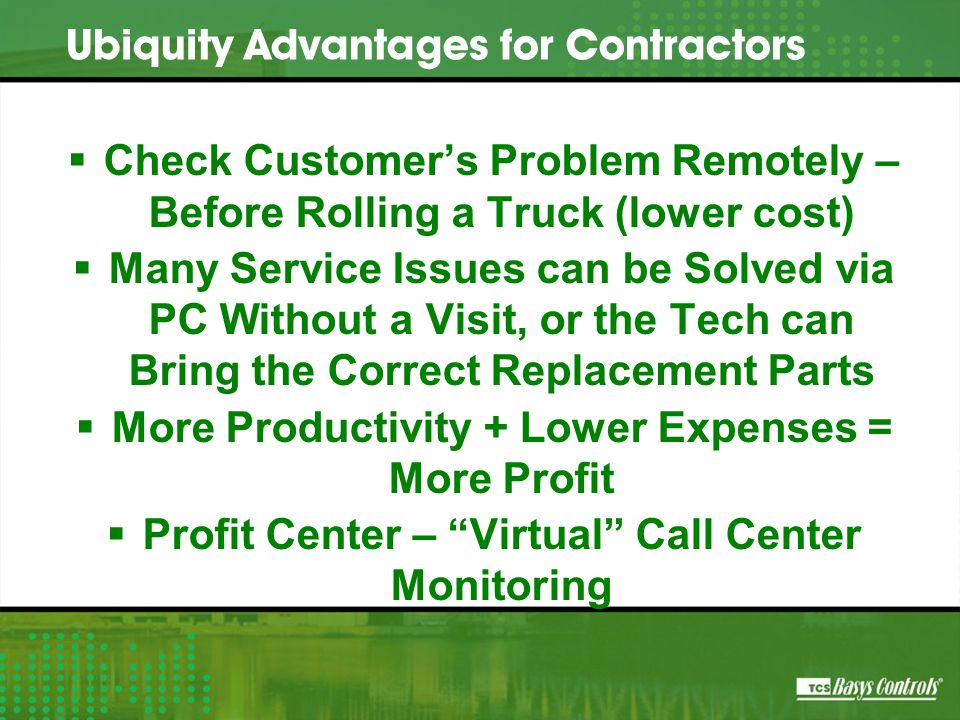  Check Customer's Problem Remotely – Before Rolling a Truck (lower cost)  Many Service Issues can be Solved via PC Without a Visit, or the Tech can Bring the Correct Replacement Parts  More Productivity + Lower Expenses = More Profit  Profit Center – Virtual Call Center Monitoring Ubiquity Advantages for Contractors