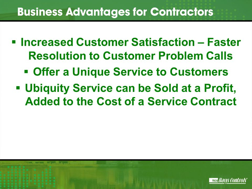  Increased Customer Satisfaction – Faster Resolution to Customer Problem Calls  Offer a Unique Service to Customers  Ubiquity Service can be Sold at a Profit, Added to the Cost of a Service Contract Business Advantages for Contractors