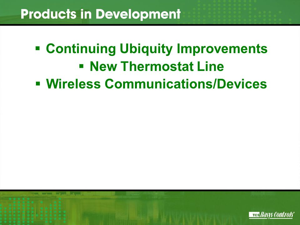  Continuing Ubiquity Improvements  New Thermostat Line  Wireless Communications/Devices Products in Development