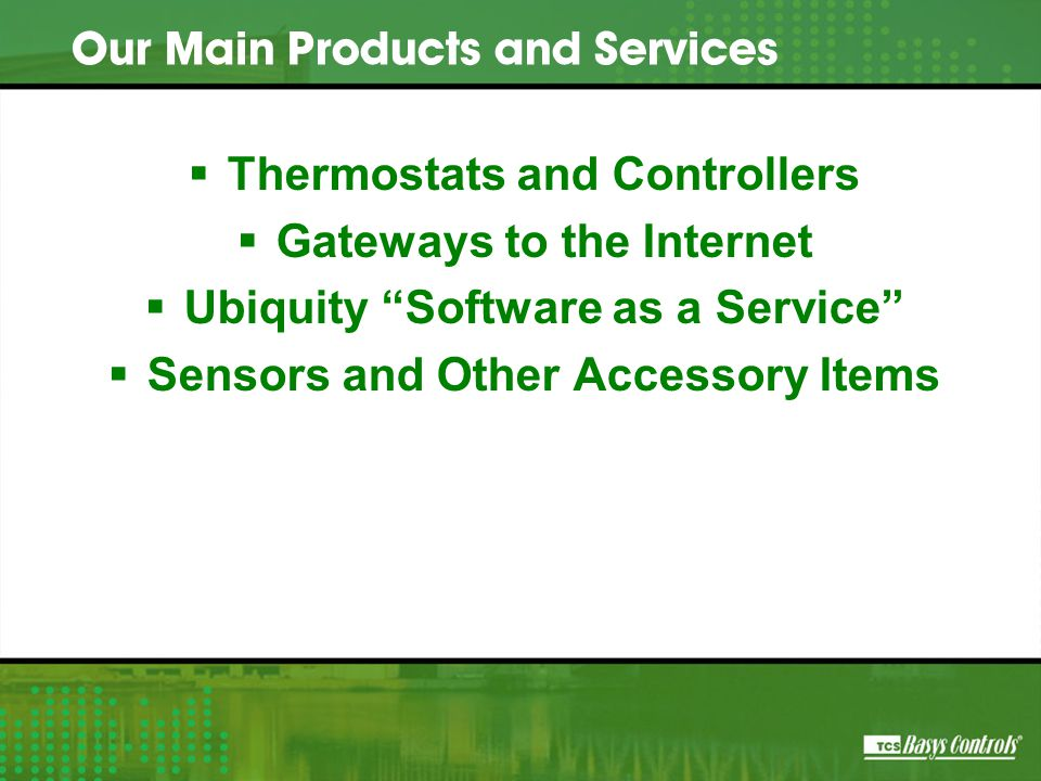  Thermostats and Controllers  Gateways to the Internet  Ubiquity Software as a Service  Sensors and Other Accessory Items Our Main Products and Services