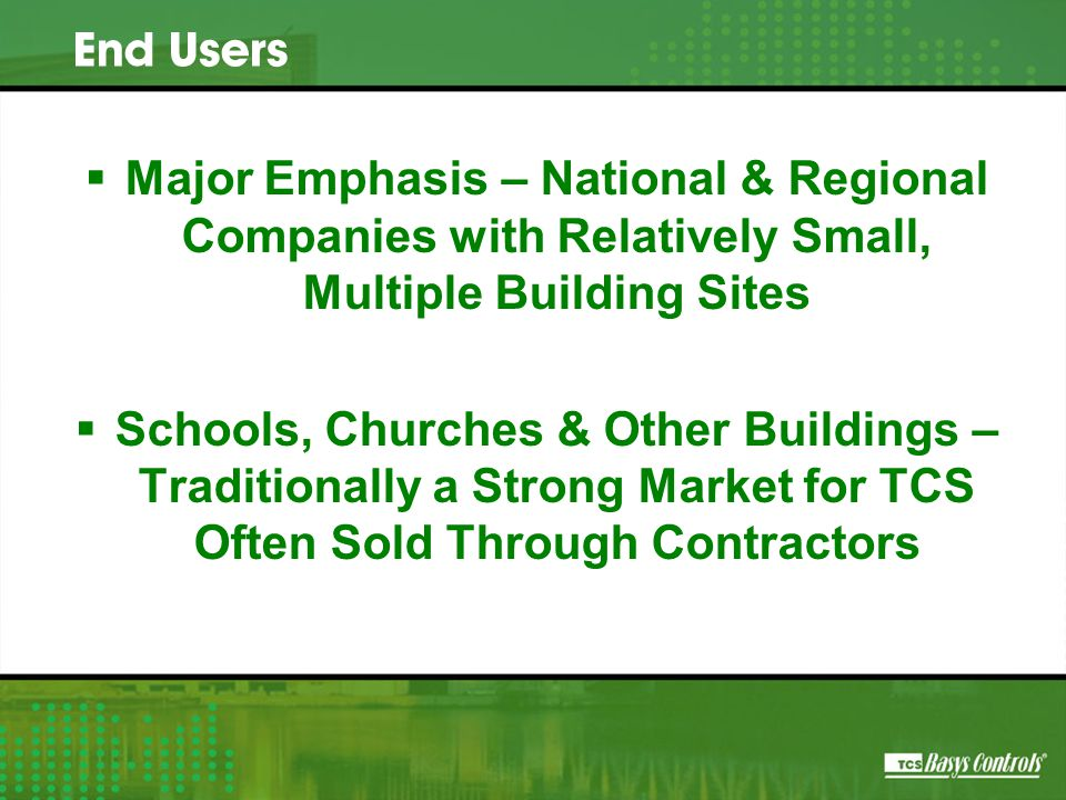  Major Emphasis – National & Regional Companies with Relatively Small, Multiple Building Sites  Schools, Churches & Other Buildings – Traditionally a Strong Market for TCS Often Sold Through Contractors End Users