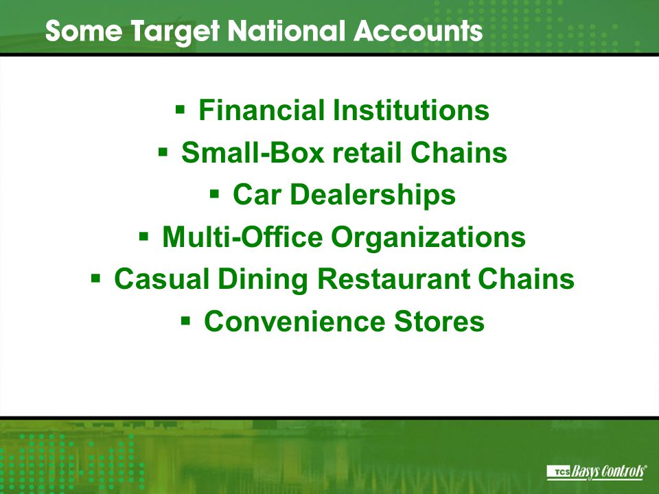  Financial Institutions  Small-Box retail Chains  Car Dealerships  Multi-Office Organizations  Casual Dining Restaurant Chains  Convenience Stores Some Target National Accounts