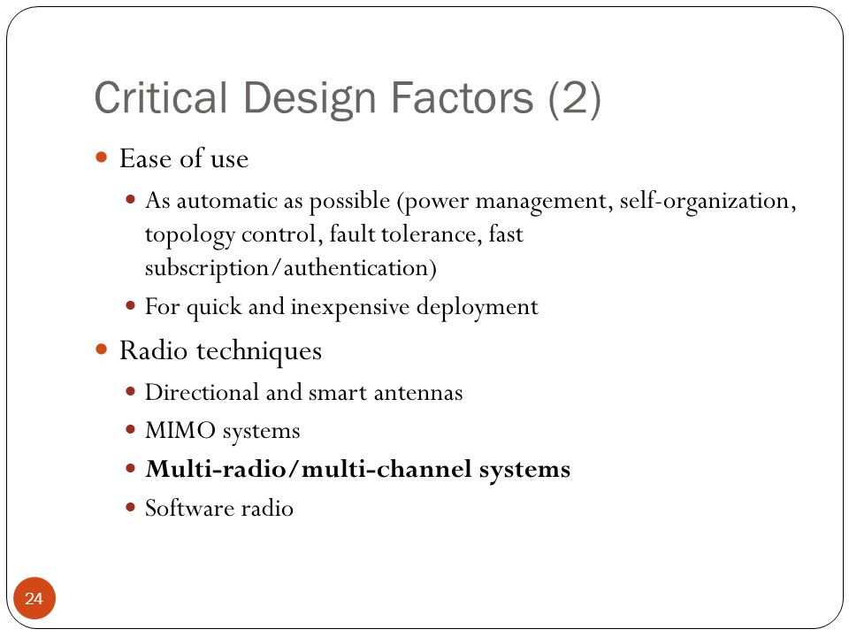 Critical Design Factors (2) 24 Ease of use As automatic as possible (power management, self-organization, topology control, fault tolerance, fast subscription/authentication) For quick and inexpensive deployment Radio techniques Directional and smart antennas MIMO systems Multi-radio/multi-channel systems Software radio