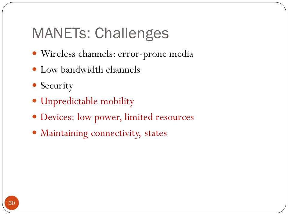 MANETs: Challenges 30 Wireless channels: error-prone media Low bandwidth channels Security Unpredictable mobility Devices: low power, limited resources Maintaining connectivity, states