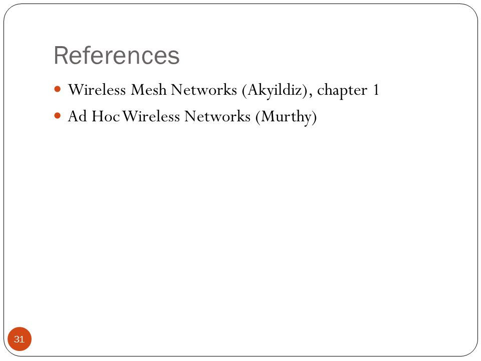 References 31 Wireless Mesh Networks (Akyildiz), chapter 1 Ad Hoc Wireless Networks (Murthy)