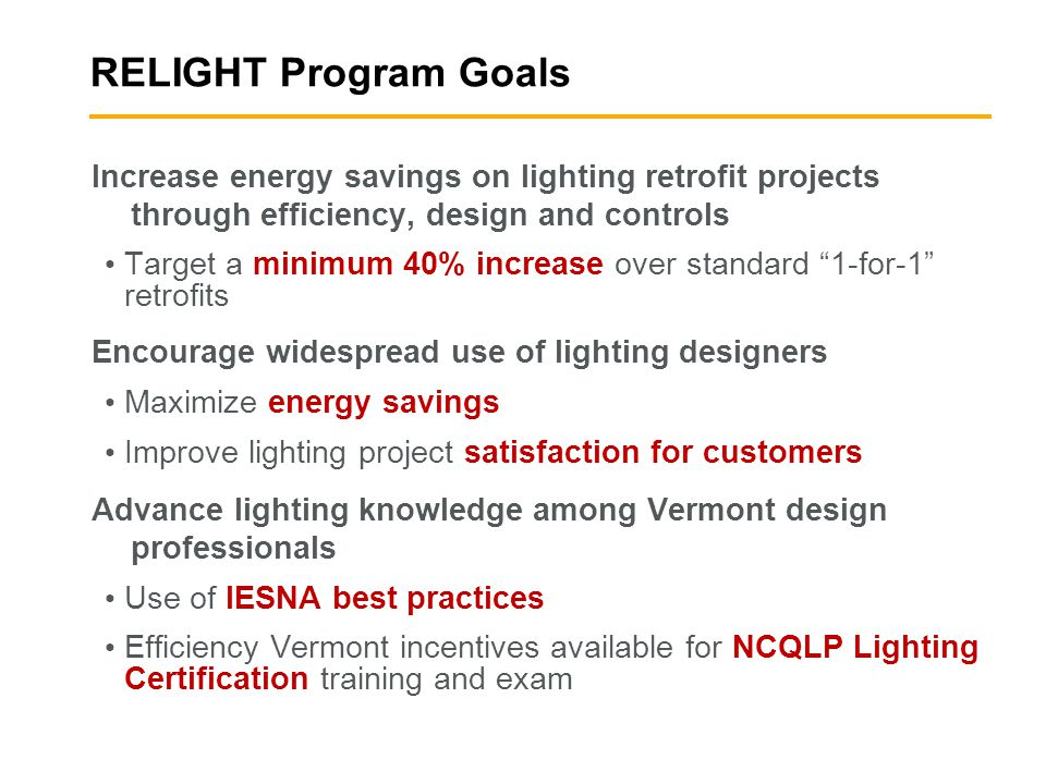RELIGHT Program Goals Increase energy savings on lighting retrofit projects through efficiency, design and controls Target a minimum 40% increase over standard 1-for-1 retrofits Encourage widespread use of lighting designers Maximize energy savings Improve lighting project satisfaction for customers Advance lighting knowledge among Vermont design professionals Use of IESNA best practices Efficiency Vermont incentives available for NCQLP Lighting Certification training and exam