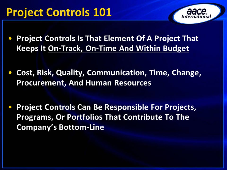 Project Controls 101 Project Controls Is That Element Of A Project That Keeps It On-Track, On-Time And Within Budget Cost, Risk, Quality, Communicatio