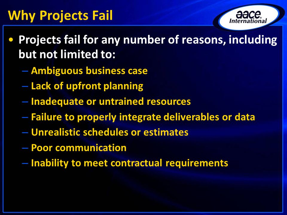 Why Projects Fail Projects fail for any number of reasons, including but not limited to: – Ambiguous business case – Lack of upfront planning – Inadeq