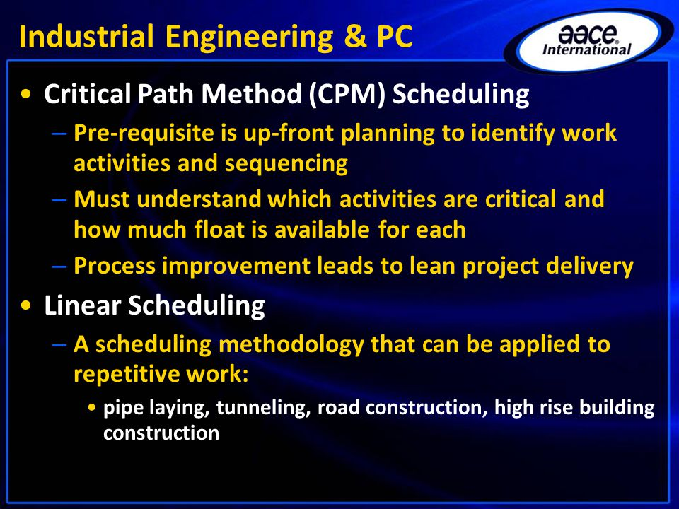 Industrial Engineering & PC Critical Path Method (CPM) Scheduling – Pre-requisite is up-front planning to identify work activities and sequencing – Must understand which activities are critical and how much float is available for each – Process improvement leads to lean project delivery Linear Scheduling – A scheduling methodology that can be applied to repetitive work: pipe laying, tunneling, road construction, high rise building construction