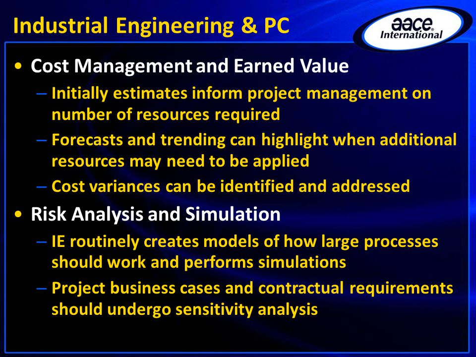 Industrial Engineering & PC Cost Management and Earned Value – Initially estimates inform project management on number of resources required – Forecasts and trending can highlight when additional resources may need to be applied – Cost variances can be identified and addressed Risk Analysis and Simulation – IE routinely creates models of how large processes should work and performs simulations – Project business cases and contractual requirements should undergo sensitivity analysis