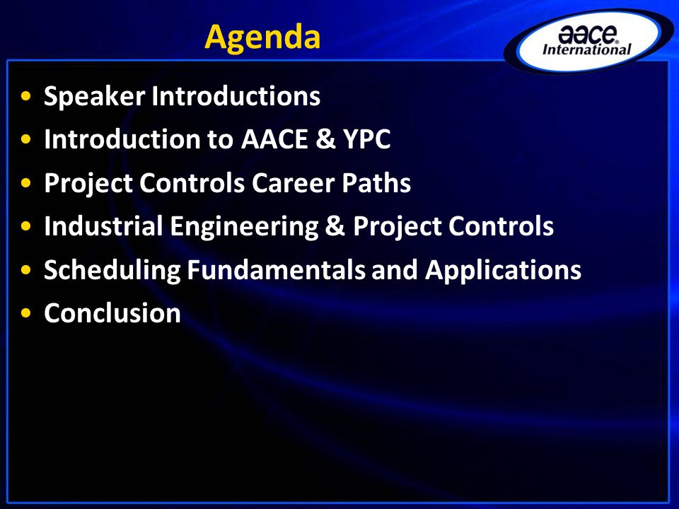 Agenda Speaker Introductions Introduction to AACE & YPC Project Controls Career Paths Industrial Engineering & Project Controls Scheduling Fundamentals and Applications Conclusion