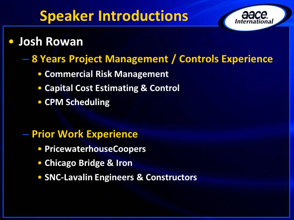 Speaker Introductions Josh Rowan – 8 Years Project Management / Controls Experience Commercial Risk Management Capital Cost Estimating & Control CPM S
