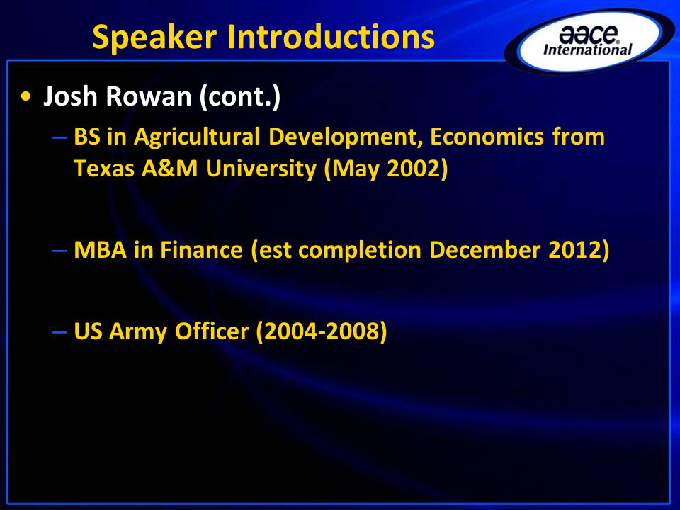 Speaker Introductions Josh Rowan (cont.) – BS in Agricultural Development, Economics from Texas A&M University (May 2002) – MBA in Finance (est completion December 2012) – US Army Officer (2004-2008)